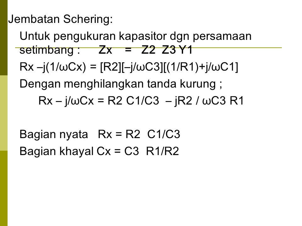 Jembatan Schering: Untuk pengukuran kapasitor dgn persamaan setimbang : Zx = Z2 Z3 Y1. Rx –j(1/ωCx) = [R2][–j/ωC3][(1/R1)+j/ωC1]